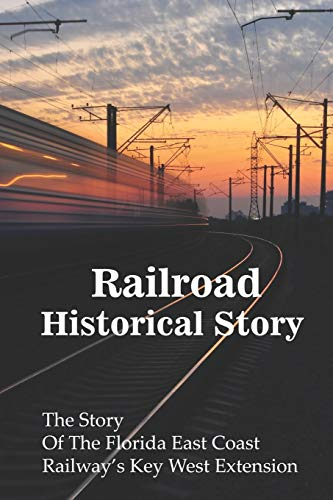 Railroad Historical Stories: The Story Of The Florida East Coast Railway's Key West Extension: Learn About Railroad