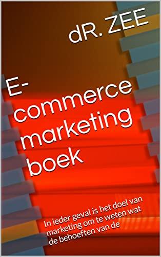 E-commerce marketing boek : In ieder geval is het doel van marketing om te weten wat de behoeften van de (Dutch Edition)