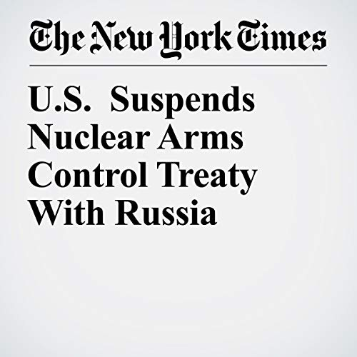 『U.S. Suspends Nuclear Arms Control Treaty With Russia』のカバーアート