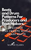 Beats and Drum Patterns For Producers and Beat Makers.: Produce and Create World Class Beats.