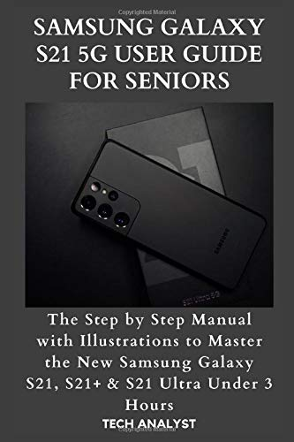 SAMSUNG GALAXY S21 5G USER GUIDE FOR SENIORS: The Step by Step Manual with Illustrations to Master the New Samsung Galaxy S21, S21+ & S21 Ultra Under 3 Hours