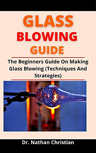 Glass Blowing Guide: The Beginners Guide On Making Glass Blowing (Techniques And Strategies) (English Edition)