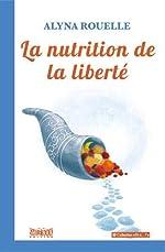 La nutrition de la liberté - Essai sur les propriétés des aliments d'Alyna Rouelle