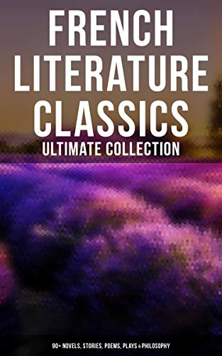 French Literature Classics - Ultimate Collection: 90+ Novels, Stories, Poems, Plays & Philosophy (English Edition)