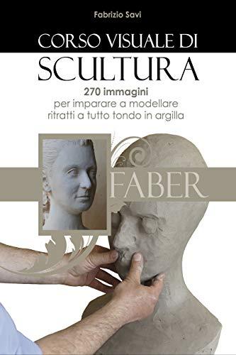Corso visuale di Scultura: 270 immagini per imparare a modellare ritratti a tutto tondo in argilla (Italian Edition)