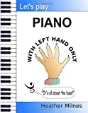Let's Play Piano WITH LEFT HAND ONLY: Great tunes arranged for left hand only to help piano students learning the bass clef
