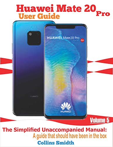 Huawei Mate 20 Pro User Guide: The Simplified Unaccompanied Manual: A guide that should have been in the box (English Edition)