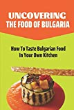 Uncovering The Food Of Bulgaria: How To Taste Bulgarian Food In Your Own Kitchen: Bulgarian Cooking Recipes