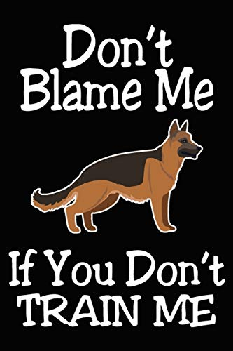 Don't Blame Me If You Don't Train Me: German Shepherd Training Log Book gifts. Best Dog Trainer Log Book gifts For Dog Lovers who loves German ... Trainer Log Book Gifts is the perfect gifts.