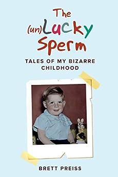 The (un)Lucky Sperm: Tales of my bizarre childhood - a funny memoir. by [Brett Preiss]