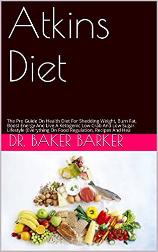 Atkins Diet: The Pro Guide On Health Diet For Shedding Weight, Burn Fat, Boost Energy And Live A Ketogenic Low Crab And Low Sugar Lifestyle (Everything ... Recipes And Hea (English Edition)