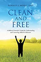 Clean and Free: A Biblical Counselor's Guide for Understanding and Counseling Addictive Behaviors