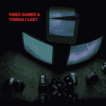 Video Games & Things I Lost