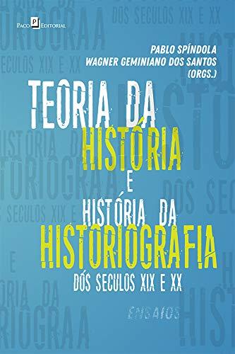 Teoria da História e História da Historiografia dos Séculos XIX e XX: Ensaios