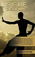 Understanding Self- Discipline: A Comprehensive Guide To Achieve Unbreakable Self-Discipline With The Most Important Daily Habits For Self- Discipline, Self Esteem & Self Confidence
