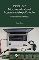 PIC16F1847 Microcontroller-Based Programmable Logic Controller: Intermediate Concepts Front Cover