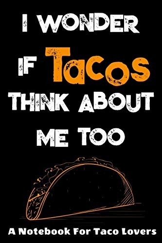 I Wonder If Tacos Think About Me Too : A Notebook For Taco Lovers: A Funny Foodie Gift Idea For Taco Lovers. 120 page College Ruled Lined Notebook Journal.