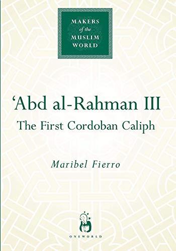 'Abd al-Rahman III: The First Cordoban Caliph (Makers of the Muslim World)
