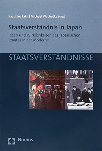 Staatsverständnis in Japan: Ideen und Wirklichkeiten des japanischen Staates in der Moderne (Staatsverständnisse, Band 90)