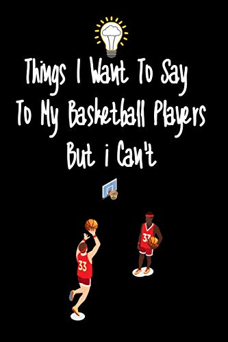 Things I want To Say To My Basketball Players But I Can't: Great Gift For An Amazing Basketball Coach and Basketball Coaching Equipment Basketball coaches gifts Journal