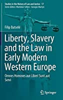 Liberty, Slavery and the Law in Early Modern Western Europe: Omnes Homines aut Liberi Sunt aut Servi (Studies in the History of Law and Justice (17))