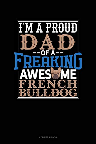 I Am A Proud Dad Of A Freaking Awesome French Bulldog: Address Book
