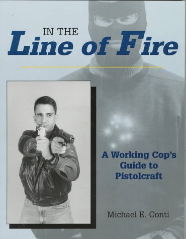 In the Line of Fire: A Working Cop's Guide to Pistolcraft