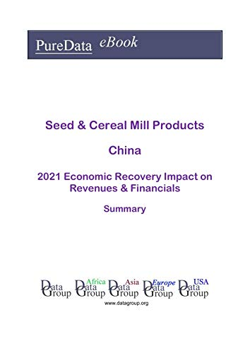 Seed & Cereal Mill Products China Summary: 2021 Economic Recovery Impact on Revenues & Financials (English Edition)