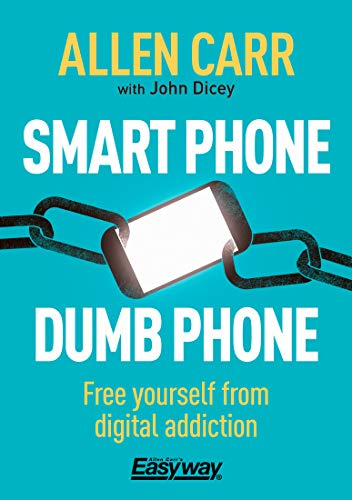 Smart Phone Dumb Phone: Free Yourself from Digital Addiction (Allen Carr's Easyway Book 90)