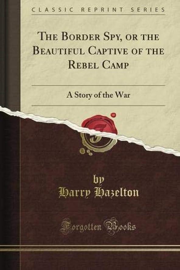 少なくとも遺伝的配当The Border Spy, or the Beautiful Captive of the Rebel Camp: A Story of the War (Classic Reprint)