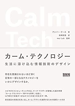 [アンバー・ケース(Amber Case), 高崎 拓哉, 大木 和典(mui Lab), 佐藤 宗彦(mui Lab), 森口 明子(mui Lab)]のカーム・テクノロジー 生活に溶け込む情報技術のデザイン