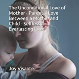 The Unconditional Love of Mother - Parental Love Between a Mother and Child - Selfless and Everlasting Love