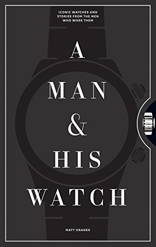 A Man and His Watch: 76 of the World's Most Iconic Watches and Stories from the Men Who Wore Them