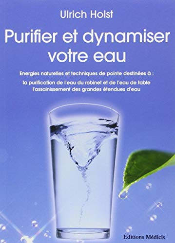 Purifier et dynamiser votre eau : Energies naturelles et techniques de pointe destinées à : la purificatoin de l'eau du robinet et de l'eau de table, l'assainissement des grandes étendues d'eau