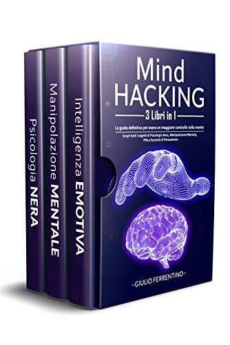 Mind Hacking: 3 Libri in 1: La Guida Definitiva Per Avere Un Maggiore Controllo Sulla Mente. Scopri Tutti i Segreti di Psicologia Nera, Manipolazione Mentale, PNL e Tecniche di Persuasione