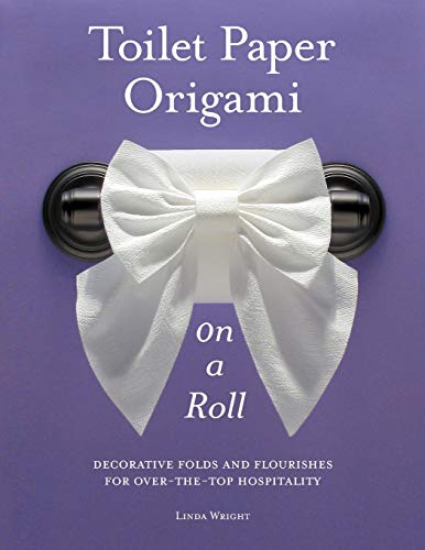 Toilet Paper Origami on a Roll: Decorative Folds and Flourishes for Over-the-Top Hospitality
