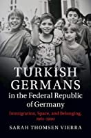 Turkish Germans in the Federal Republic of Germany: Immigration, Space, and Belonging, 1961–1990 (Publications of the German Historical Institute)