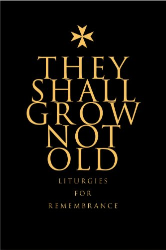They Shall Not Grow Old: Resources for Remembrance, Memorial and Commemorative Services: Liturgies for Remembrance (English Edition)