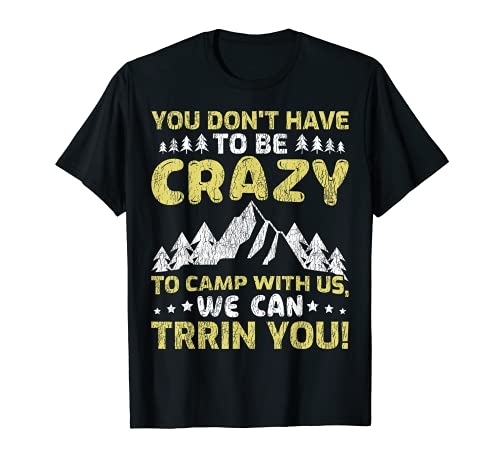 You Don't Have To Be Crazy To Camp With Us RV Camper T-Shirt
