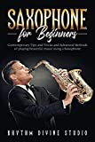 Saxophone for Beginners: Contemporary Tips and Tricks and Advanced Methods of playing beautiful music using a Saxophone