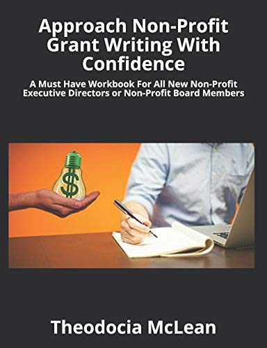 Approach Non-Profit Grant Writing With Confidence: A Must Have Workbook For All New Non-Profit Executive Directors or Non-Profit Board Members
