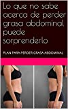 Lo que no sabe acerca de perder grasa abdominal puede sorprenderlo: PLAN PARA PERDER GRASA ABDOMINAL