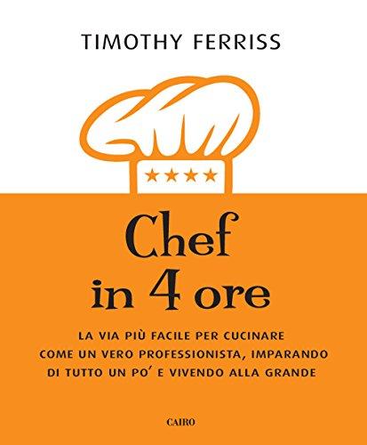 Chef in 4 ore. La via più facile per cucinare come un vero professionista, imparando di tutto un po' e vivendo alla grande