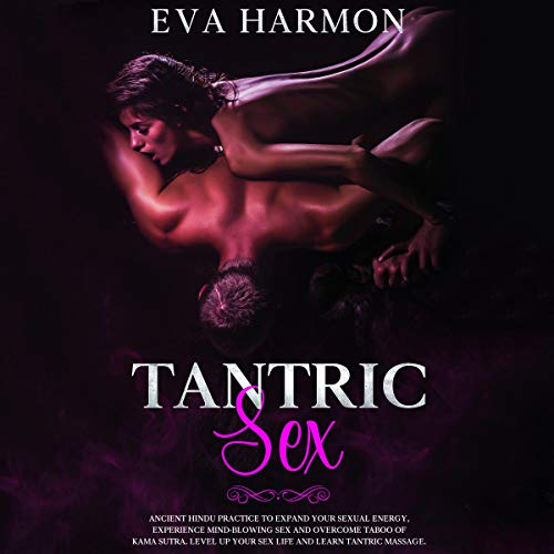 Tantric Sex: Ancient Hindu Practice to Expand Your Sexual Energy, Experience Mind-Blowing Sex and Overcome Taboo of Kama Sutra. Level Up Your Sex Life and Learn Tantric Massage cover art