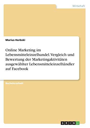 Online Marketing im Lebensmitteleinzelhandel. Vergleich und Bewertung der Marketingaktivitäten ausgewählter Lebensmitteleinzelhändler auf Facebook