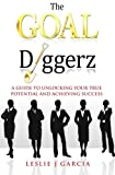 The GOAL Diggerz: A Guide To Unlocking Your True Potential And Achieving Success (Volume 1)