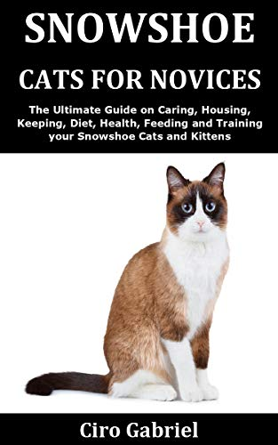 Snowshoe Cats for Novices: The Ultimate Guide on Caring, Housing, Keeping, Diet, Health, Feeding and Training your Snowshoe Cats and Kittens