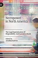 Necropower in North America: The Legal Spatialization Of Disposability And Lucrative Death