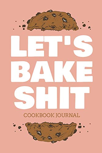 Let's Bake Shit Cookbook Journal: ~ Personal Blank Journals To Write In As A Family Baking Recipe Collection Cookbook