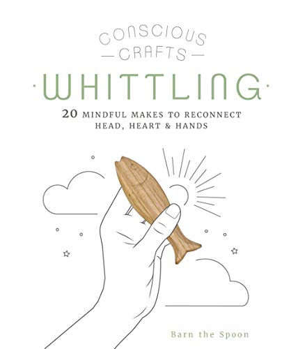 Conscious Crafts: Whittling: 20 mindful makes to reconnect head, heart & hands